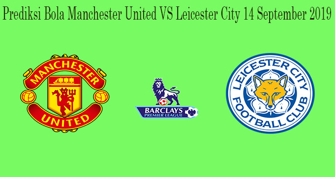 Prediksi Bola Manchester United VS Leicester City 14 September 2019