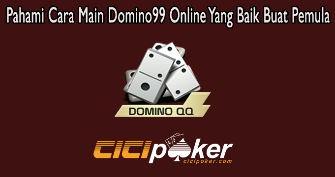 Pahami Cara Main Domino99 Online Yang Baik Buat Pemula